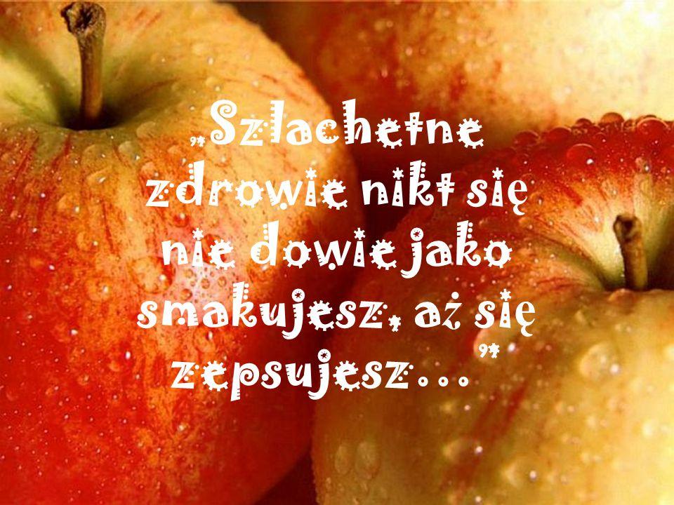 """"""" Szlachetne zdrowie nikt si ę nie dowie jako smakujesz, a ż si ę zepsujesz…"""