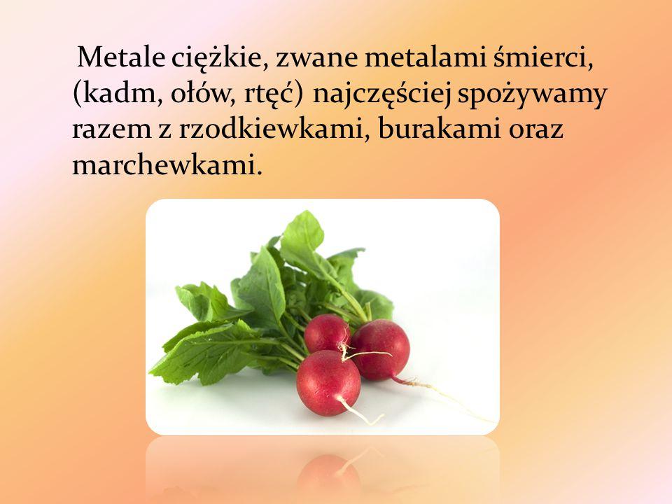 Metale ciężkie, zwane metalami śmierci, (kadm, ołów, rtęć) najczęściej spożywamy razem z rzodkiewkami, burakami oraz marchewkami.