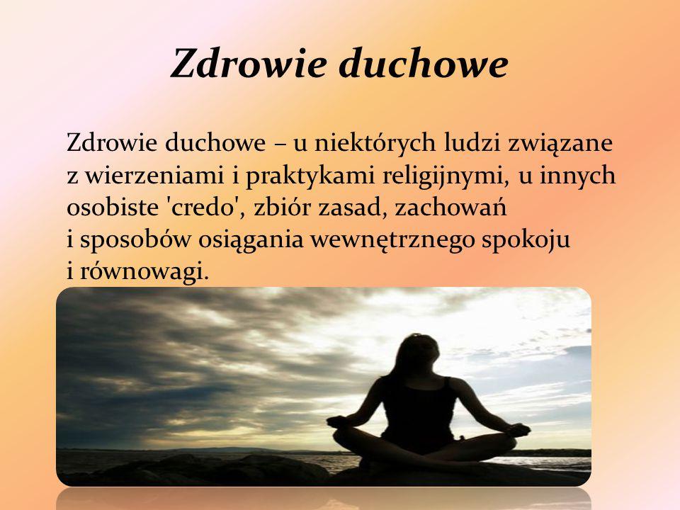 Zdrowie duchowe Zdrowie duchowe – u niektórych ludzi związane z wierzeniami i praktykami religijnymi, u innych osobiste credo , zbiór zasad, zachowań i sposobów osiągania wewnętrznego spokoju i równowagi.
