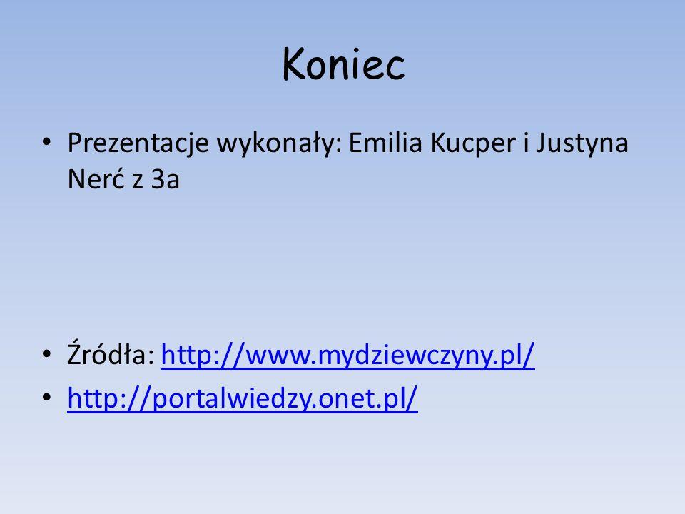 Koniec Prezentacje wykonały: Emilia Kucper i Justyna Nerć z 3a Źródła: http://www.mydziewczyny.pl/http://www.mydziewczyny.pl/ http://portalwiedzy.onet
