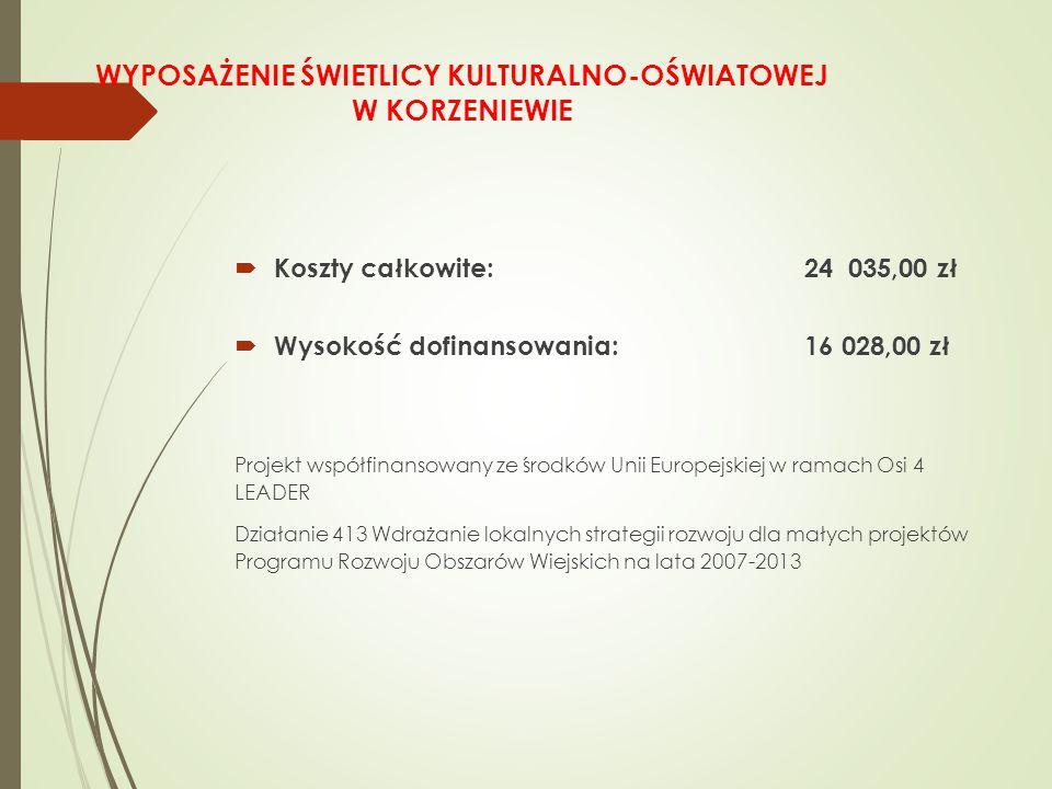 WYPOSAŻENIE ŚWIETLICY KULTURALNO-OŚWIATOWEJ W KORZENIEWIE  Koszty całkowite: 24 035,00 zł  Wysokość dofinansowania: 16 028,00 zł Projekt współfinansowany ze środków Unii Europejskiej w ramach Osi 4 LEADER Działanie 413 Wdrażanie lokalnych strategii rozwoju dla małych projektów Programu Rozwoju Obszarów Wiejskich na lata 2007-2013