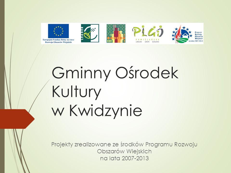 Gminny Ośrodek Kultury w Kwidzynie Projekty zrealizowane ze środków Programu Rozwoju Obszarów Wiejskich na lata 2007-2013