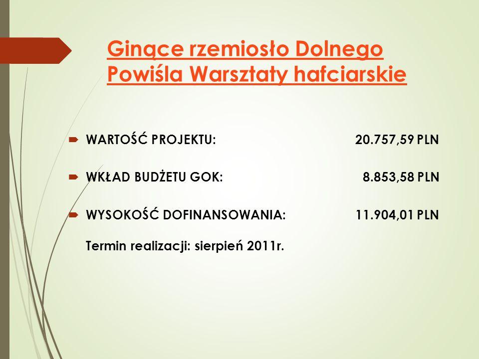 Ginące rzemiosło Dolnego Powiśla Warsztaty hafciarskie  WARTOŚĆ PROJEKTU: 20.757,59 PLN  WKŁAD BUDŻETU GOK: 8.853,58 PLN  WYSOKOŚĆ DOFINANSOWANIA: 11.904,01 PLN Termin realizacji: sierpień 2011r.