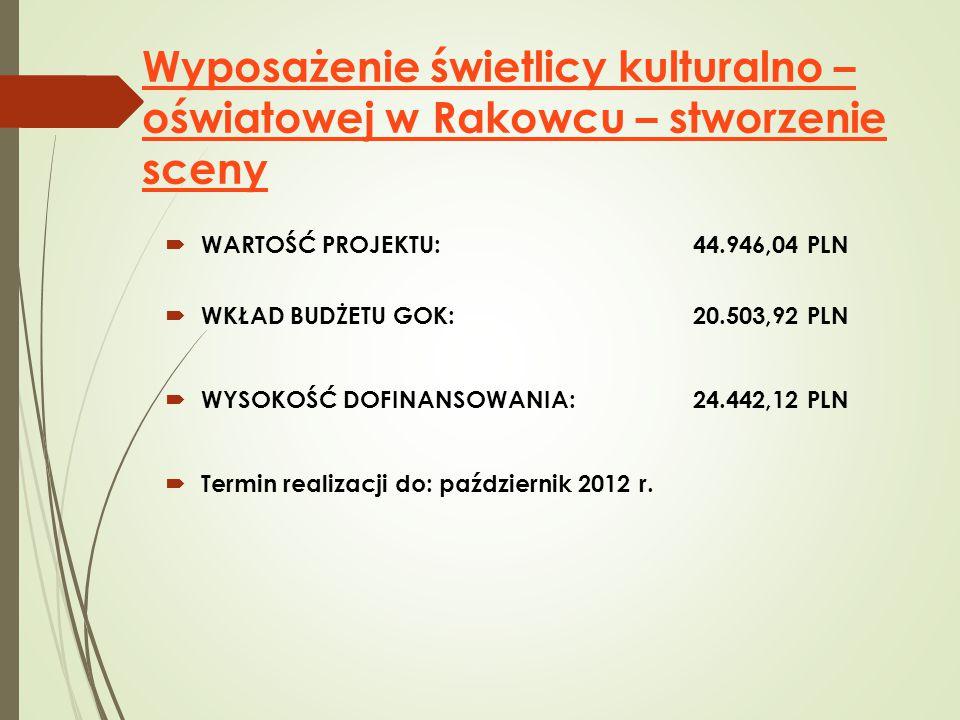 Wyposażenie świetlicy kulturalno – oświatowej w Rakowcu – stworzenie sceny  WARTOŚĆ PROJEKTU: 44.946,04 PLN  WKŁAD BUDŻETU GOK: 20.503,92 PLN  WYSOKOŚĆ DOFINANSOWANIA: 24.442,12 PLN  Termin realizacji do: październik 2012 r.