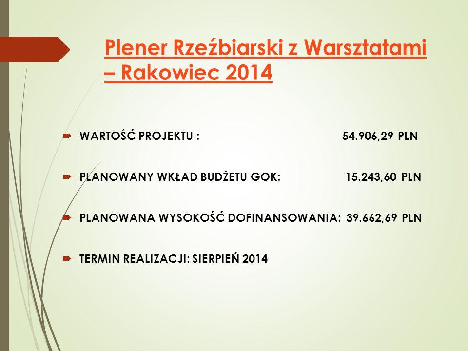 Plener Rzeźbiarski z Warsztatami – Rakowiec 2014  WARTOŚĆ PROJEKTU : 54.906,29 PLN  PLANOWANY WKŁAD BUDŻETU GOK: 15.243,60 PLN  PLANOWANA WYSOKOŚĆ DOFINANSOWANIA: 39.662,69 PLN  TERMIN REALIZACJI: SIERPIEŃ 2014