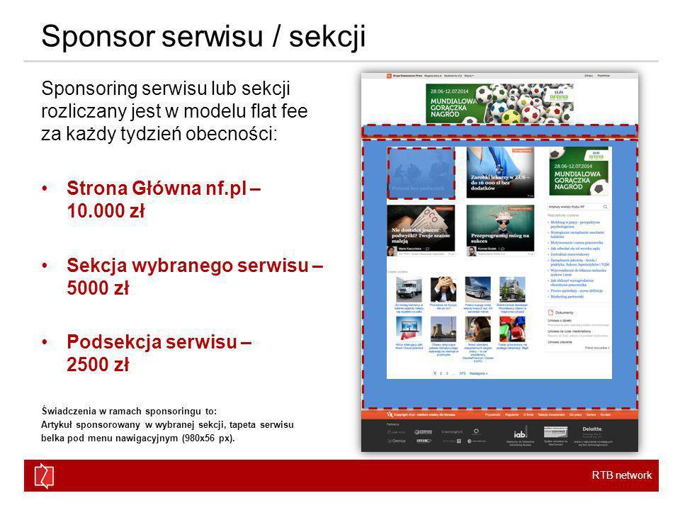 RTB network Sponsor serwisu / sekcji Sponsoring serwisu lub sekcji rozliczany jest w modelu flat fee za każdy tydzień obecności: Strona Główna nf.pl – 10.000 zł Sekcja wybranego serwisu – 5000 zł Podsekcja serwisu – 2500 zł Świadczenia w ramach sponsoringu to: Artykuł sponsorowany w wybranej sekcji, tapeta serwisu belka pod menu nawigacyjnym (980x56 px).