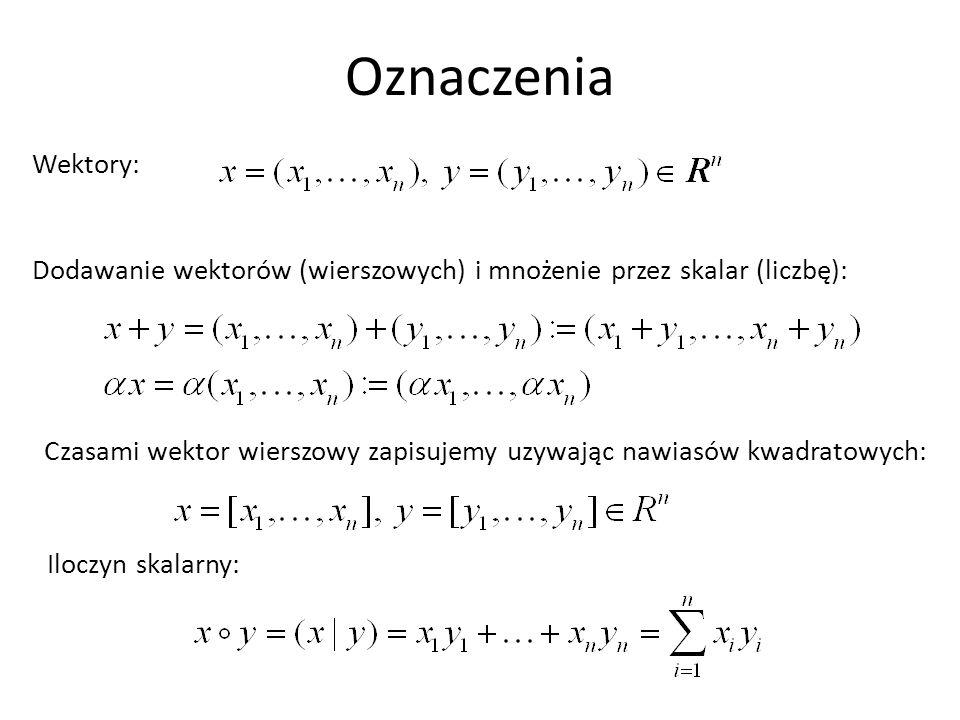 Oznaczenia Wektory: Iloczyn skalarny: Dodawanie wektorów (wierszowych) i mnożenie przez skalar (liczbę): Czasami wektor wierszowy zapisujemy uzywając