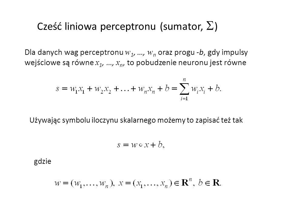 Cześć liniowa perceptronu (sumator,  ) Dla danych wag perceptronu w 1, …, w n oraz progu -b, gdy impulsy wejściowe są równe x 1, …, x n, to pobudzeni