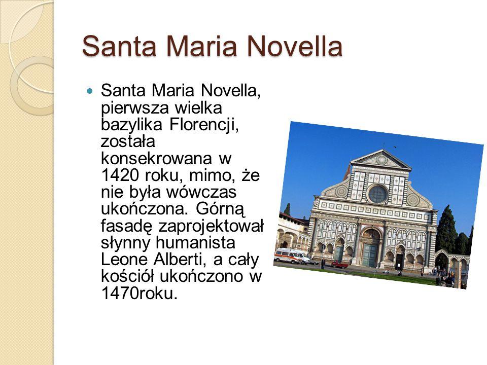 Santa Maria Novella Santa Maria Novella, pierwsza wielka bazylika Florencji, została konsekrowana w 1420 roku, mimo, że nie była wówczas ukończona. Gó