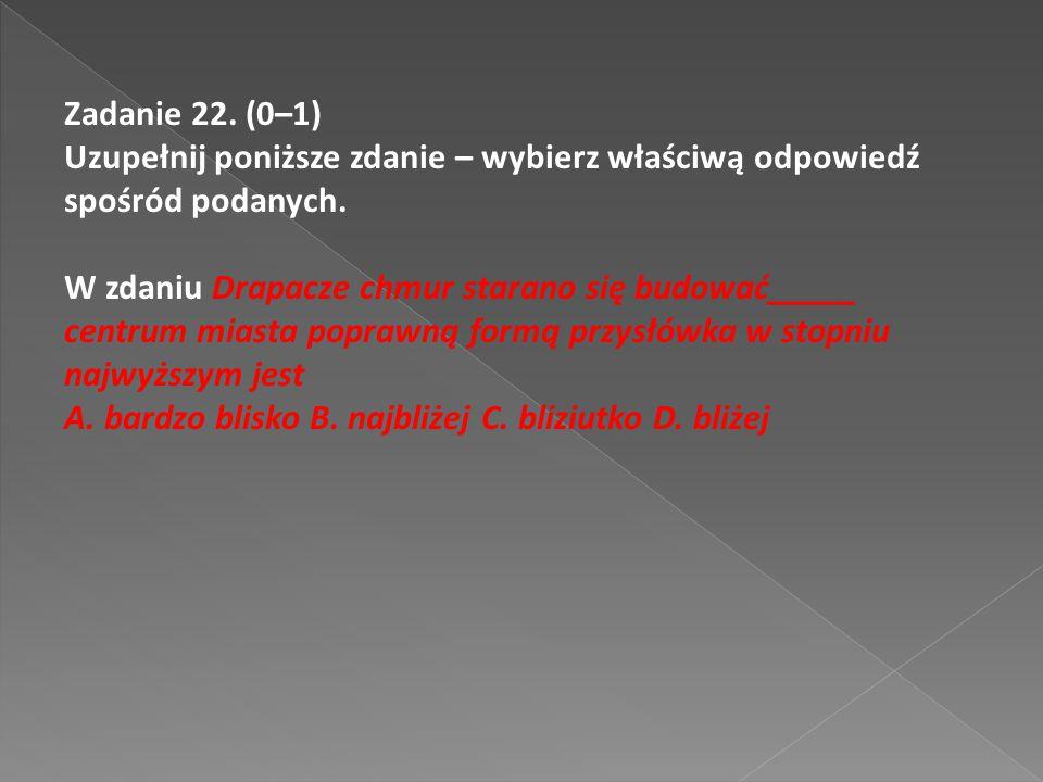 Zadanie 22. (0–1) Uzupełnij poniższe zdanie – wybierz właściwą odpowiedź spośród podanych. W zdaniu Drapacze chmur starano się budować_____ centrum mi