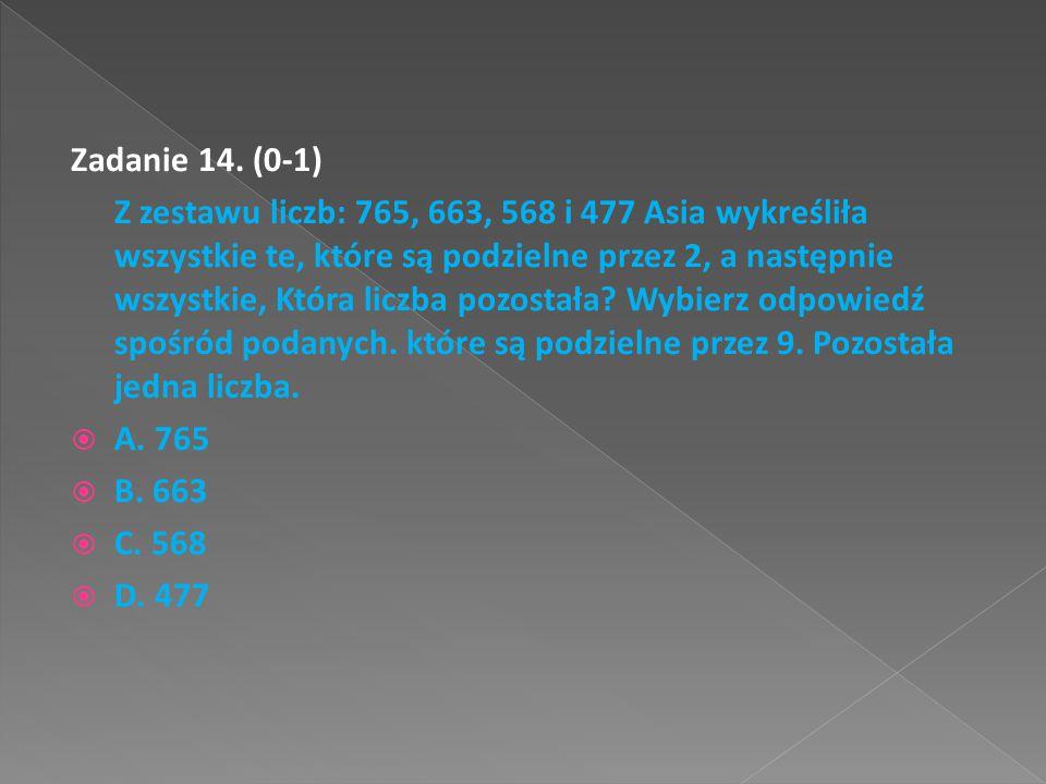 Zadanie 14. (0-1) Z zestawu liczb: 765, 663, 568 i 477 Asia wykreśliła wszystkie te, które są podzielne przez 2, a następnie wszystkie, Która liczba p