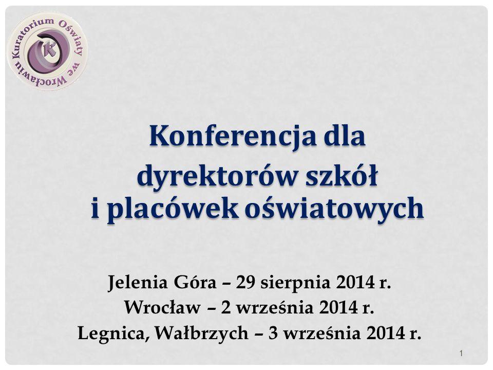 Konferencja dla dyrektorów szkół i placówek oświatowych Jelenia Góra – 29 sierpnia 2014 r. Wrocław – 2 września 2014 r. Legnica, Wałbrzych – 3 wrześni