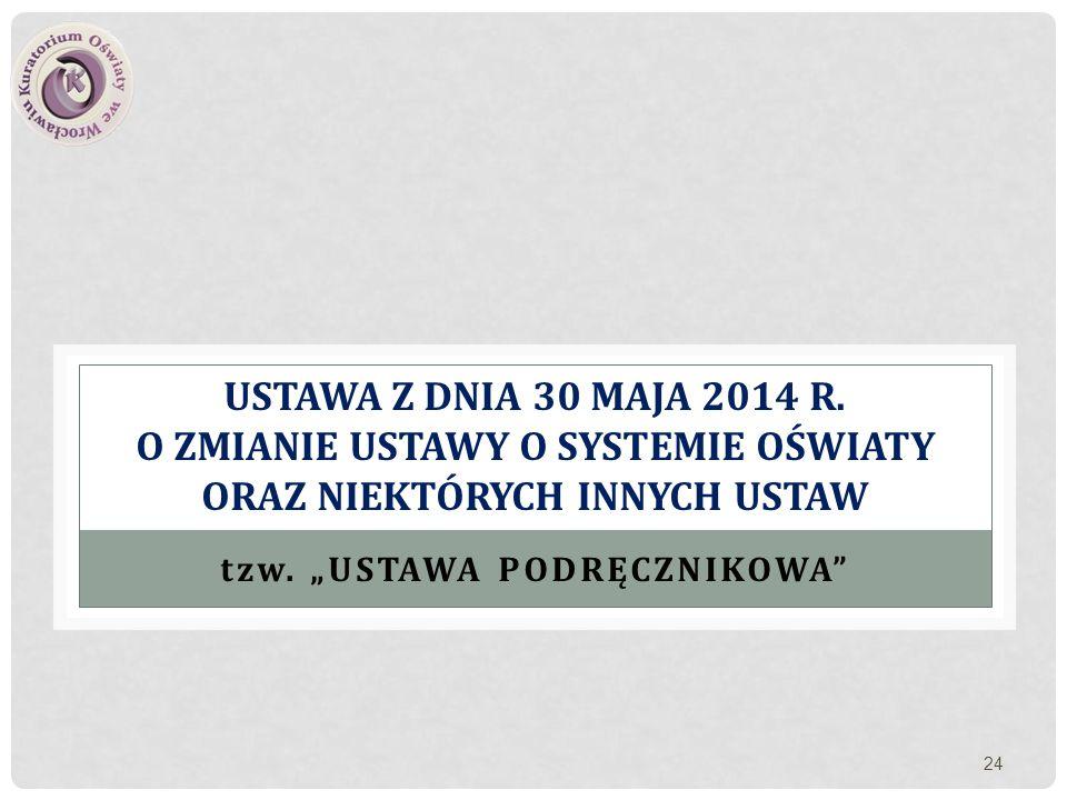 """USTAWA Z DNIA 30 MAJA 2014 R. O ZMIANIE USTAWY O SYSTEMIE OŚWIATY ORAZ NIEKTÓRYCH INNYCH USTAW tzw. """"USTAWA PODRĘCZNIKOWA"""" 24"""