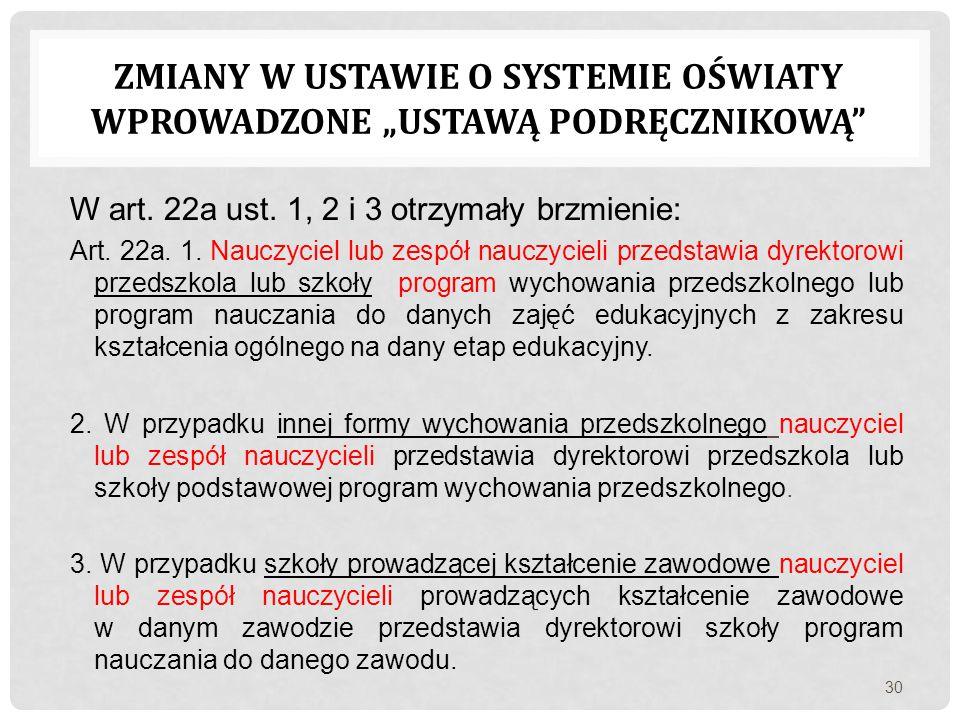 W art. 22a ust. 1, 2 i 3 otrzymały brzmienie: Art. 22a. 1. Nauczyciel lub zespół nauczycieli przedstawia dyrektorowi przedszkola lub szkoły program wy