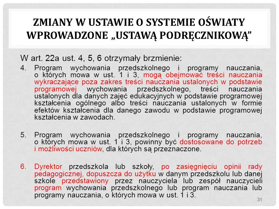 W art. 22a ust. 4, 5, 6 otrzymały brzmienie: 4.Program wychowania przedszkolnego i programy nauczania, o których mowa w ust. 1 i 3, mogą obejmować tre