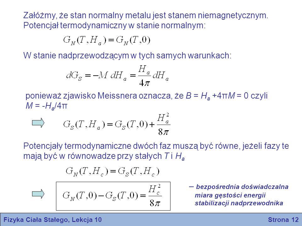 Fizyka Ciała Stałego, Lekcja 10 Strona 13 GNGN GSGS gęstość energii swobodnej stan nadprzewodzący stan normalny HcHc HaHa Wzdłuż krzywej zależności pola krytycznego H c od T: a zatem wzdłuż krzywej dG N = dG S, tak więc ponieważ entropia Ponieważ stwierdza się, że dH c /dT<0, więc entropia jest zawsze większa w stanie normalnym niż w stanie nadprzewodnictwa