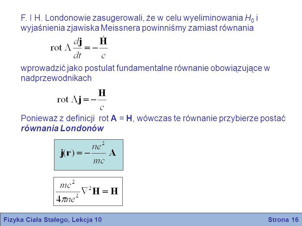 Rozwiązaniem równania jest gdzie λ L – stała, i jest miara głębokości wnikania pola magnetycznego, a x jest odległością liczoną od płaskiej powierzchni nadprzewodnika Po podstawieniu do równania otrzymujemy Możemy również zapisać λ L = c/ω p zgodnie z definicją częstości plazmowej Londonowska głębokość wnikania – londonowska głębokość wnikania Fizyka Ciała Stałego, Lekcja 10 Strona 17