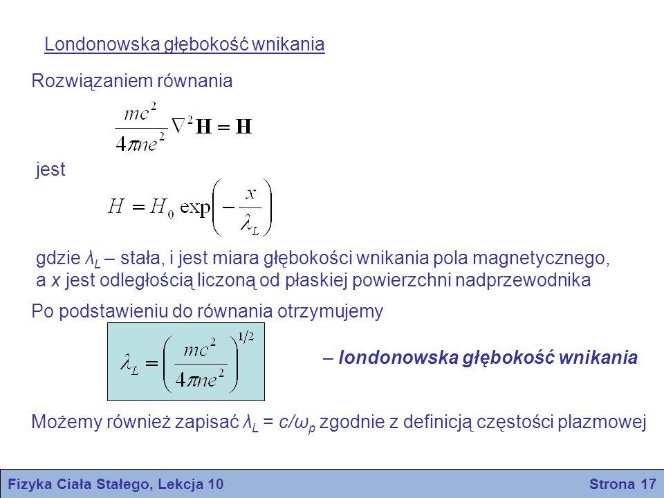 Fizyka Ciała Stałego, Lekcja 10 Strona 18 Odległość koherencji Zmiana odległości koherencji i głębokości wniknienia w zależności od średniej drogi swobodnej elektronów w stanie normalnym W przestrzennie zmiennym polu magnetycznym parametr przerwy energetycznej Δ może być funkcją położenia Δ(r) Odległość koherencji ξ jest miarą odległości na której przerwa energetyczna nie może ulegać dużej zmianie Równanie Londonów jest równaniem lokalnym, ponieważ wiąże gęstość prądu w punkcie r z potencjałem wektorowym w tym samym punkcie Natomiast odległość koherencji jest miarą efektów nielokalnych Na gruncie teorii BCS: (samoistna odległość koherencji)