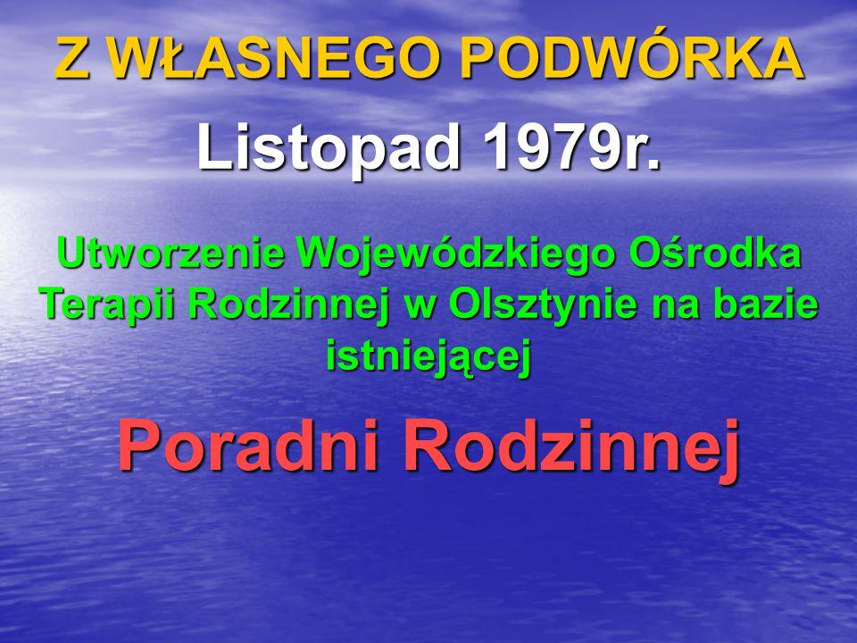 Z WŁASNEGO PODWÓRKA Listopad 1979r. Utworzenie Wojewódzkiego Ośrodka Terapii Rodzinnej w Olsztynie na bazie istniejącej Poradni Rodzinnej