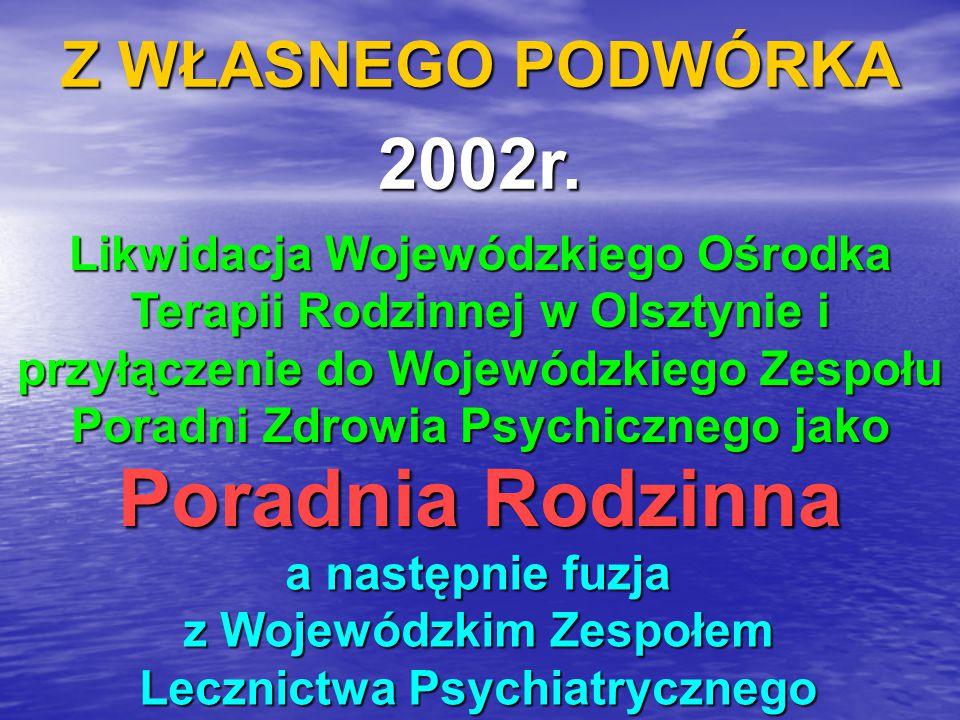 Z WŁASNEGO PODWÓRKA 2002r. Likwidacja Wojewódzkiego Ośrodka Terapii Rodzinnej w Olsztynie i przyłączenie do Wojewódzkiego Zespołu Poradni Zdrowia Psyc