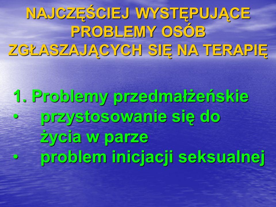 NAJCZĘŚCIEJ WYSTĘPUJĄCE PROBLEMY OSÓB ZGŁASZAJĄCYCH SIĘ NA TERAPIĘ 1. Problemy przedmałżeńskie przystosowanie się do życia w parze problem inicjacji s