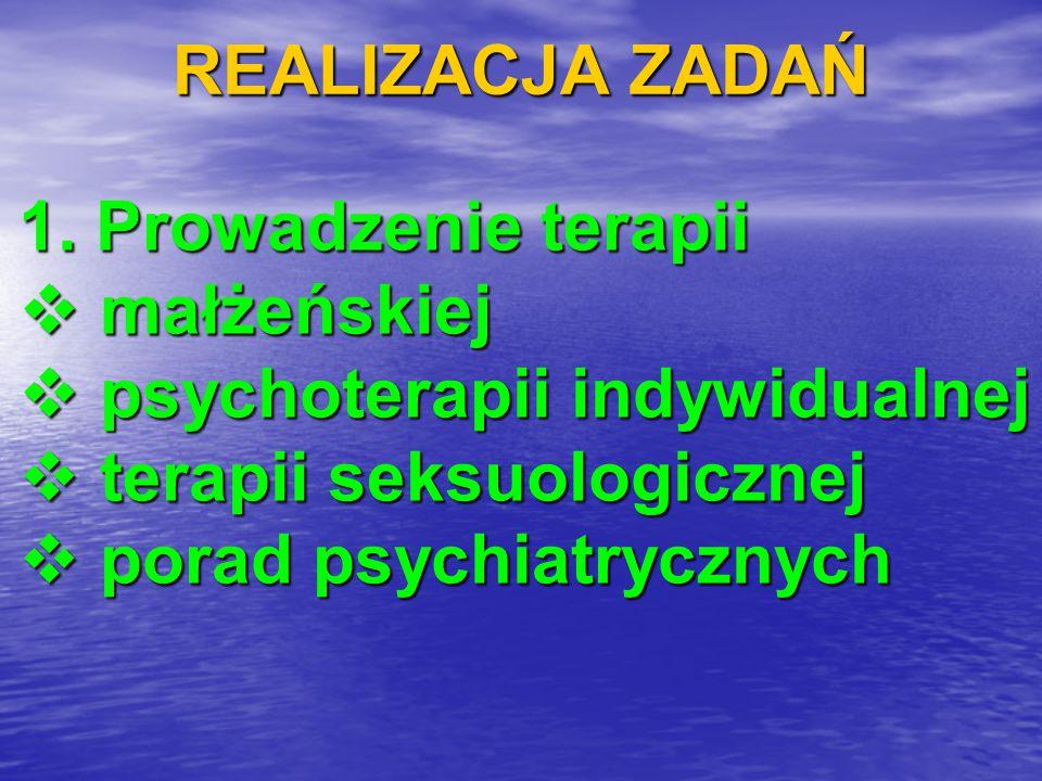 REALIZACJA ZADAŃ 1. Prowadzenie terapii  małżeńskiej  psychoterapii indywidualnej  terapii seksuologicznej  porad psychiatrycznych