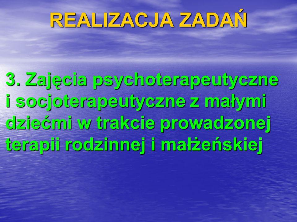REALIZACJA ZADAŃ 3. Zajęcia psychoterapeutyczne i socjoterapeutyczne z małymi dziećmi w trakcie prowadzonej terapii rodzinnej i małżeńskiej