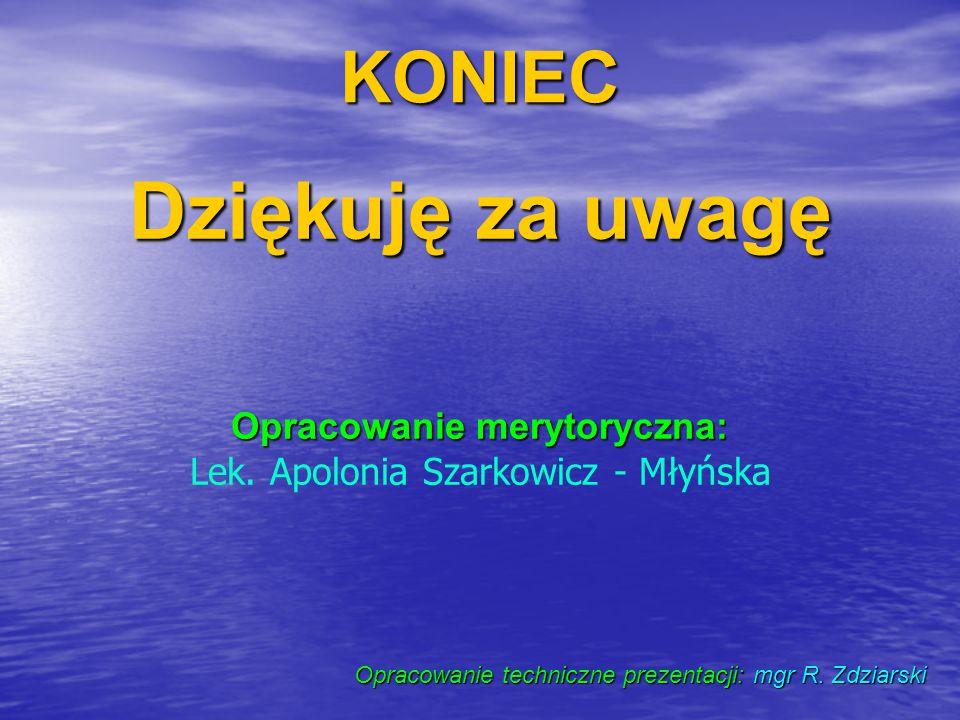 Opracowanie merytoryczna: Lek. Apolonia Szarkowicz - Młyńska Dziękuję za uwagę KONIEC Opracowanie techniczne prezentacji: mgr R. Zdziarski