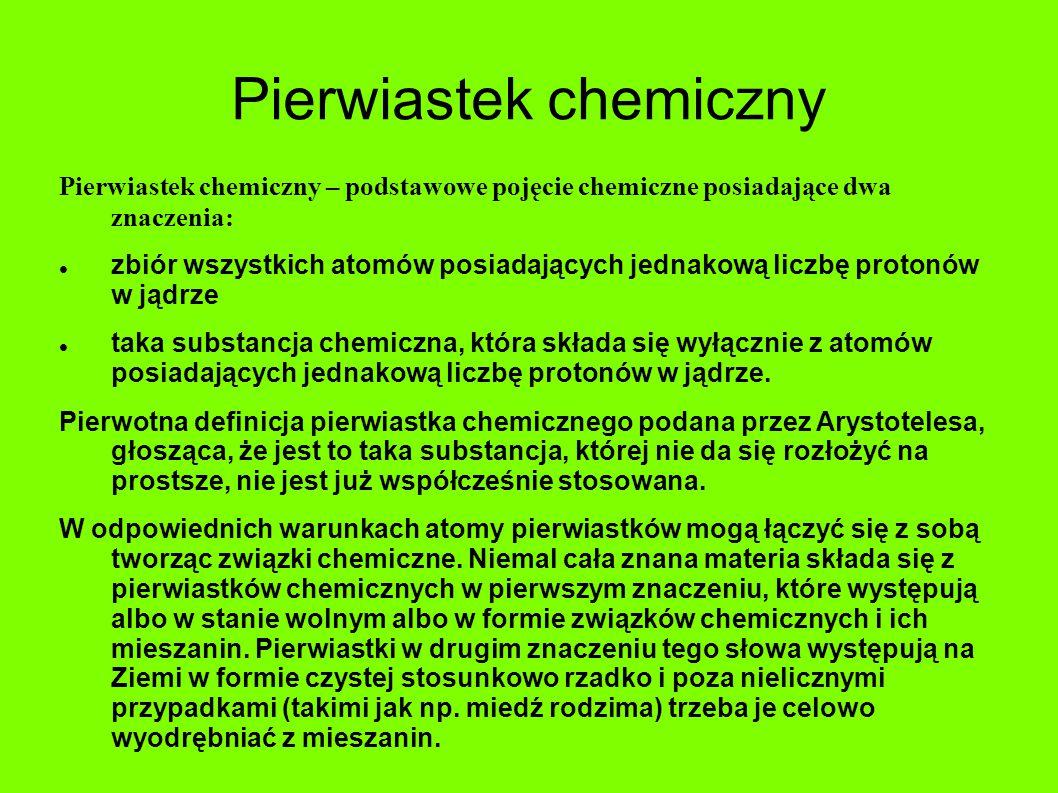 Pierwiastek chemiczny Pierwiastek chemiczny – podstawowe pojęcie chemiczne posiadające dwa znaczenia: zbiór wszystkich atomów posiadających jednakową