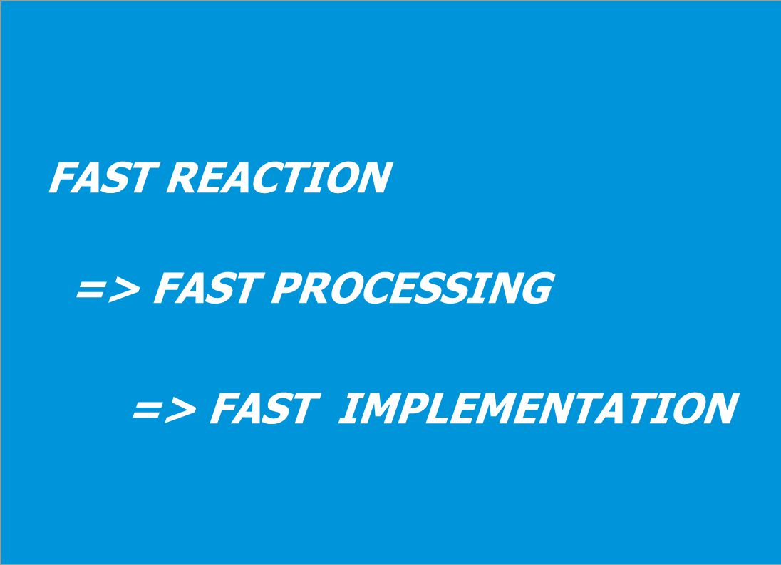 FAST REACTION => FAST PROCESSING => FAST IMPLEMENTATION