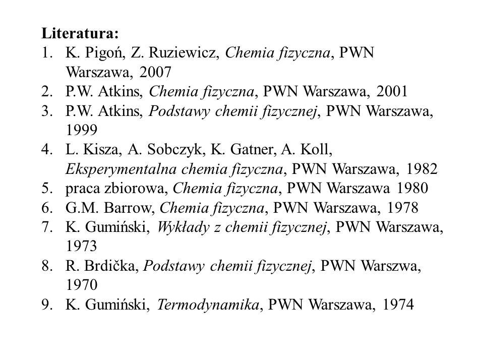 Literatura: 1.K. Pigoń, Z. Ruziewicz, Chemia fizyczna, PWN Warszawa, 2007 2.P.W. Atkins, Chemia fizyczna, PWN Warszawa, 2001 3.P.W. Atkins, Podstawy c