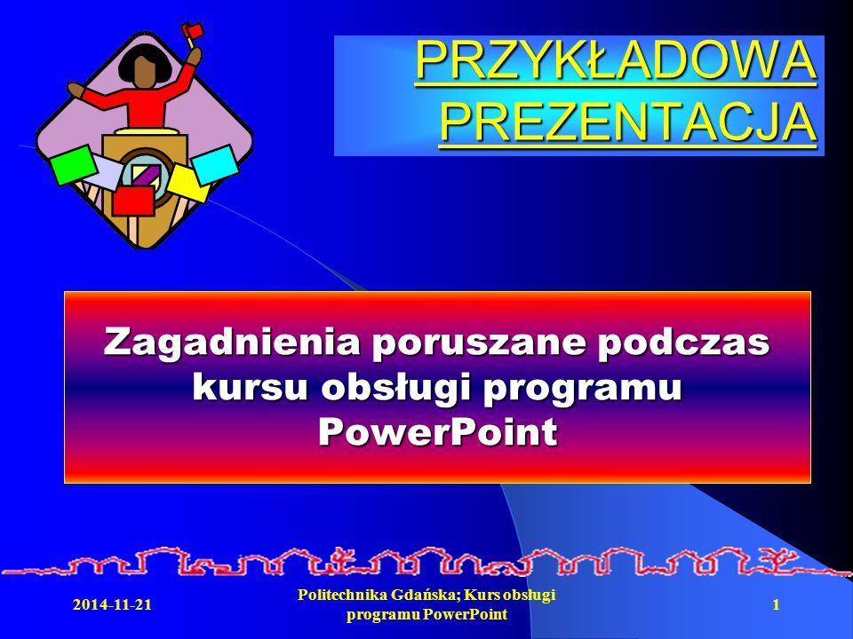 2014-11-21 Politechnika Gdańska; Kurs obsługi programu PowerPoint 1 PRZYKŁADOWA PREZENTACJA Zagadnienia poruszane podczas kursu obsługi programu PowerPoint