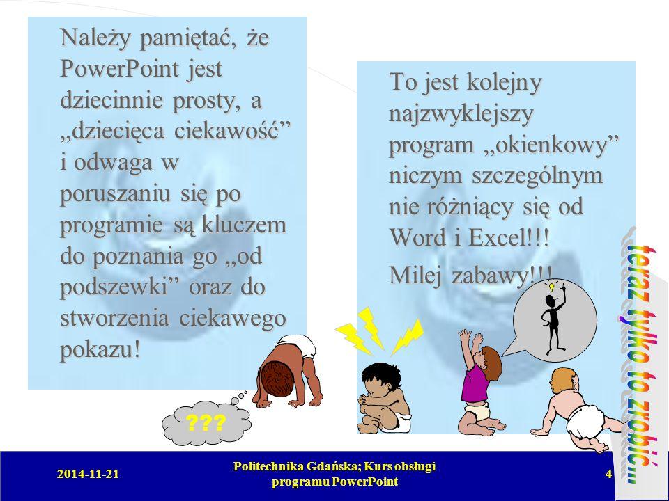 """2014-11-21 Politechnika Gdańska; Kurs obsługi programu PowerPoint 4 Należy pamiętać, że PowerPoint jest dziecinnie prosty, a """"dziecięca ciekawość i odwaga w poruszaniu się po programie są kluczem do poznania go """"od podszewki oraz do stworzenia ciekawego pokazu."""