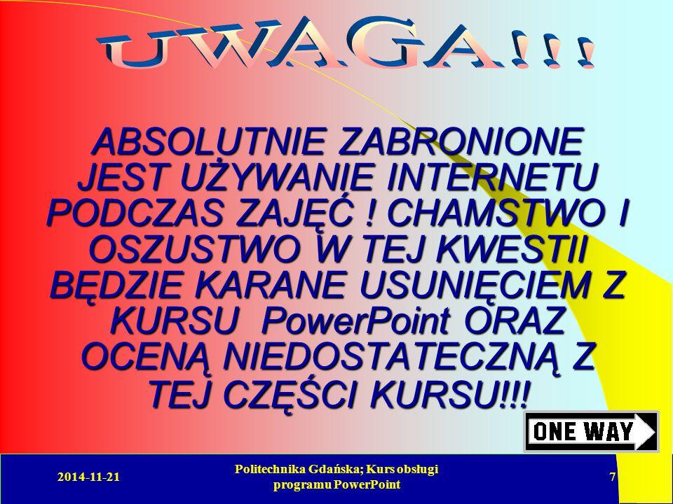 2014-11-21 Politechnika Gdańska; Kurs obsługi programu PowerPoint 7 ABSOLUTNIE ZABRONIONE JEST UŻYWANIE INTERNETU PODCZAS ZAJĘĆ .