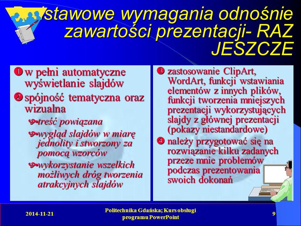 2014-11-21 Politechnika Gdańska; Kurs obsługi programu PowerPoint 9 Podstawowe wymagania odnośnie zawartości prezentacji- RAZ JESZCZE  w pełni automatyczne wyświetlanie slajdów  spójność tematyczna oraz wizualna  treść powiązana  wygląd slajdów w miarę jednolity i stworzony za pomocą wzorców  wykorzystanie wszelkich możliwych dróg tworzenia atrakcyjnych slajdów  zastosowanie ClipArt, WordArt, funkcji wstawiania elementów z innych plików, funkcji tworzenia mniejszych prezentacji wykorzystujących slajdy z głównej prezentacji (pokazy niestandardowe)  należy przygotować się na rozwiązanie kilku zadanych przeze mnie problemów podczas prezentowania swoich dokonań