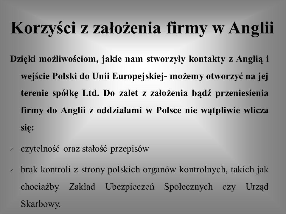 Korzyści z założenia firmy w Anglii Dzięki możliwościom, jakie nam stworzyły kontakty z Anglią i wejście Polski do Unii Europejskiej- możemy otworzyć na jej terenie spółkę Ltd.