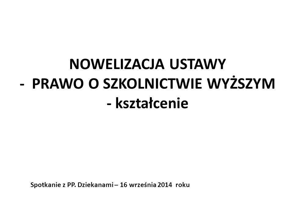 NOWELIZACJA USTAWY - PRAWO O SZKOLNICTWIE WYŻSZYM - kształcenie Spotkanie z PP. Dziekanami – 16 września 2014 roku