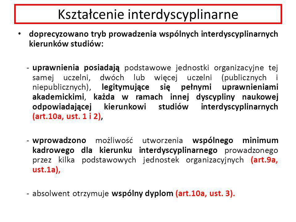Kształcenie interdyscyplinarne doprecyzowano tryb prowadzenia wspólnych interdyscyplinarnych kierunków studiów: -uprawnienia posiadają podstawowe jednostki organizacyjne tej samej uczelni, dwóch lub więcej uczelni (publicznych i niepublicznych), legitymujące się pełnymi uprawnieniami akademickimi, każda w ramach innej dyscypliny naukowej odpowiadającej kierunkowi studiów interdyscyplinarnych (art.10a, ust.
