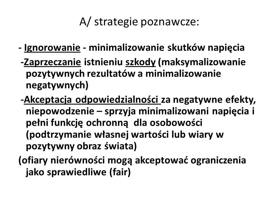 A/ strategie poznawcze: - Ignorowanie - minimalizowanie skutków napięcia -Zaprzeczanie istnieniu szkody (maksymalizowanie pozytywnych rezultatów a min