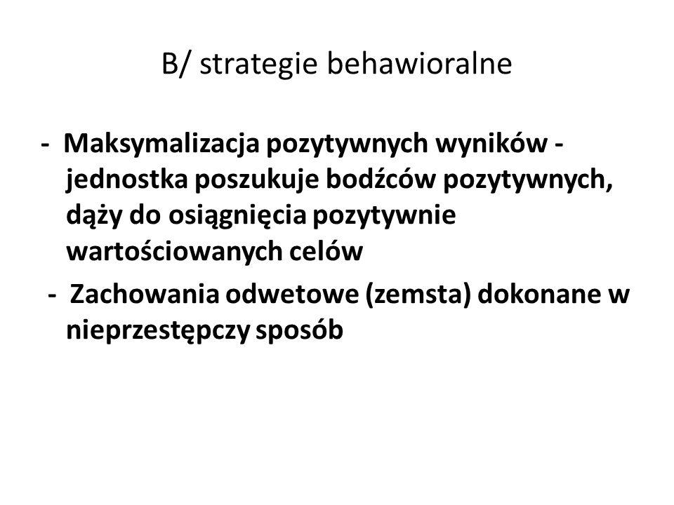 B/ strategie behawioralne - Maksymalizacja pozytywnych wyników - jednostka poszukuje bodźców pozytywnych, dąży do osiągnięcia pozytywnie wartościowany