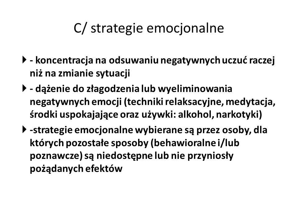 C/ strategie emocjonalne  - koncentracja na odsuwaniu negatywnych uczuć raczej niż na zmianie sytuacji  - dążenie do złagodzenia lub wyeliminowania