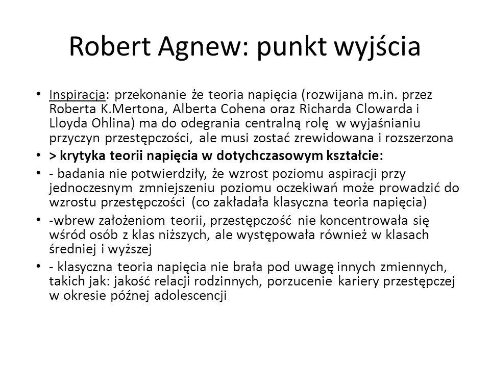 Robert Agnew: punkt wyjścia Inspiracja: przekonanie że teoria napięcia (rozwijana m.in. przez Roberta K.Mertona, Alberta Cohena oraz Richarda Clowarda
