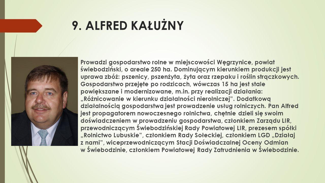 9. ALFRED KAŁUŻNY  Prowadzi gospodarstwo rolne w miejscowości Węgrzynice, powiat świebodziński, o areale 250 ha. Dominującym kierunkiem produkcji jes