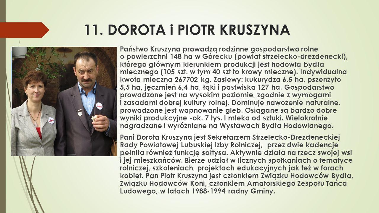 11. DOROTA i PIOTR KRUSZYNA  Państwo Kruszyna prowadzą rodzinne gospodarstwo rolne o powierzchni 148 ha w Górecku (powiat strzelecko-drezdenecki), kt