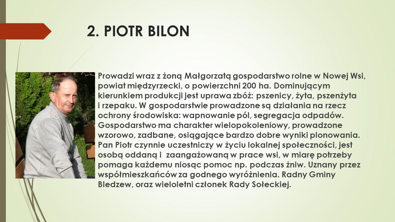 2. PIOTR BILON  Prowadzi wraz z żoną Małgorzatą gospodarstwo rolne w Nowej Wsi, powiat międzyrzecki, o powierzchni 200 ha. Dominującym kierunkiem pro