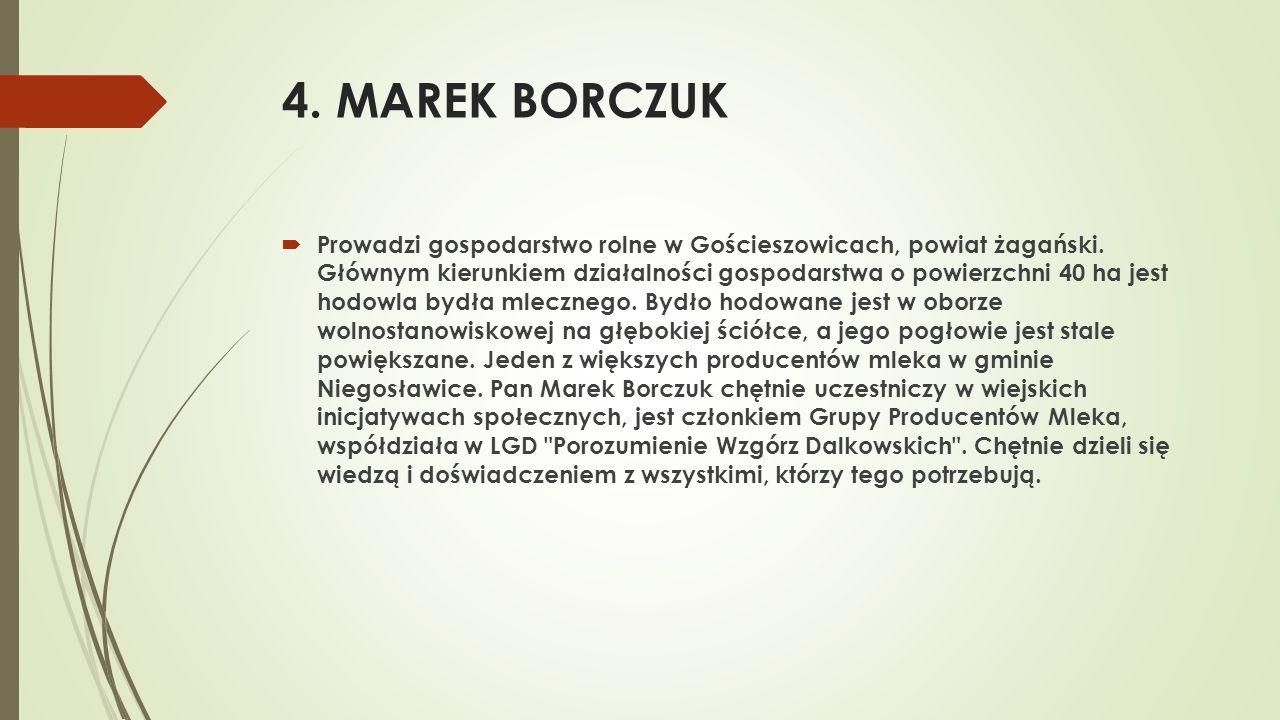 4. MAREK BORCZUK  Prowadzi gospodarstwo rolne w Gościeszowicach, powiat żagański. Głównym kierunkiem działalności gospodarstwa o powierzchni 40 ha je