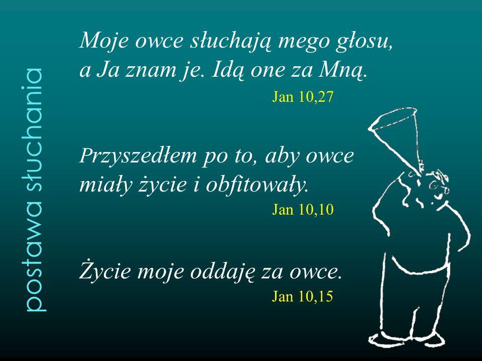 Moje owce słuchają mego głosu, a Ja znam je. Idą one za Mną. Jan 10,27 P rzyszedłem po to, aby owce miały życie i obfitowały. Jan 10,10 Życie moje odd