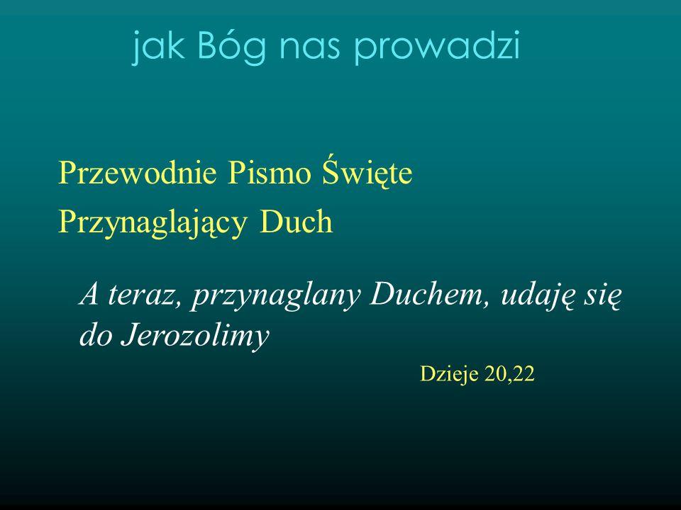 Przewodnie Pismo Święte Przynaglający Duch A teraz, przynaglany Duchem, udaję się do Jerozolimy Dzieje 20,22 jak Bóg nas prowadzi