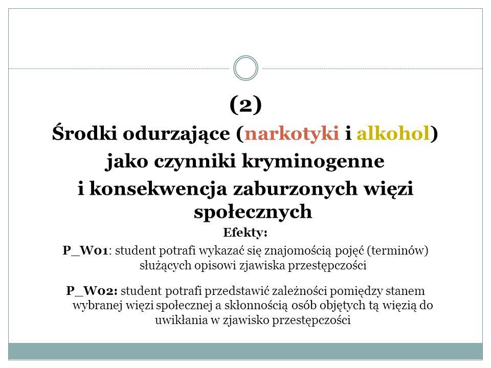 (2) Środki odurzające (narkotyki i alkohol) jako czynniki kryminogenne i konsekwencja zaburzonych więzi społecznych Efekty: P_W01: student potrafi wyk