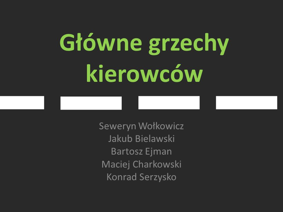Główne grzechy kierowców Seweryn Wołkowicz Jakub Bielawski Bartosz Ejman Maciej Charkowski Konrad Serzysko
